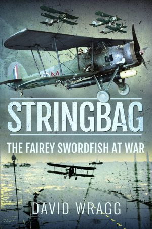 Book Review: STRINGBAG: THE FAIREY SWORDFISH AT WAR - David Wragg